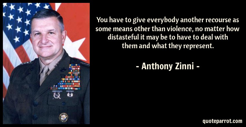 Anthony Zinni Quote: You have to give everybody another recourse as some means other than violence, no matter how distasteful it may be to have to deal with them and what they represent.