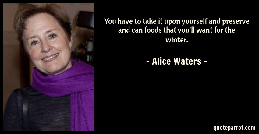 Alice Waters Quote: You have to take it upon yourself and preserve and can foods that you'll want for the winter.