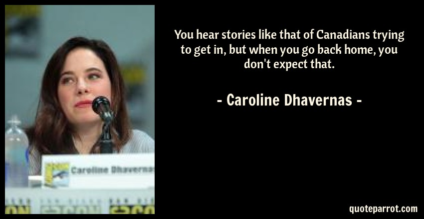 Caroline Dhavernas Quote: You hear stories like that of Canadians trying to get in, but when you go back home, you don't expect that.