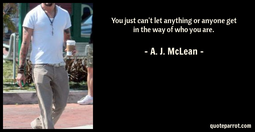 A. J. McLean Quote: You just can't let anything or anyone get in the way of who you are.