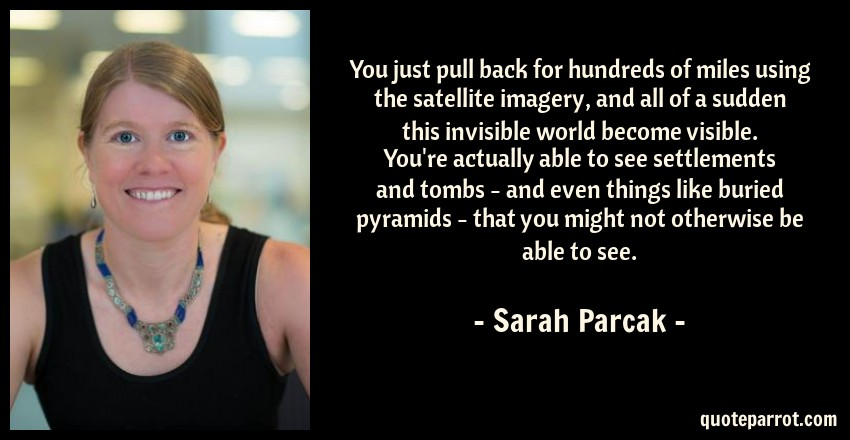 Sarah Parcak Quote: You just pull back for hundreds of miles using the satellite imagery, and all of a sudden this invisible world become visible. You're actually able to see settlements and tombs - and even things like buried pyramids - that you might not otherwise be able to see.