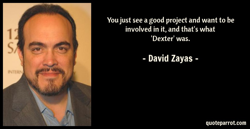 David Zayas Quote: You just see a good project and want to be involved in it, and that's what 'Dexter' was.