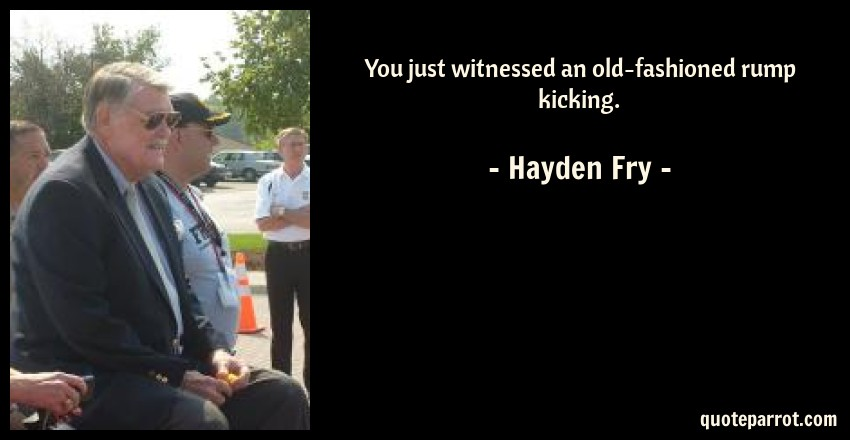 Hayden Fry Quote: You just witnessed an old-fashioned rump kicking.