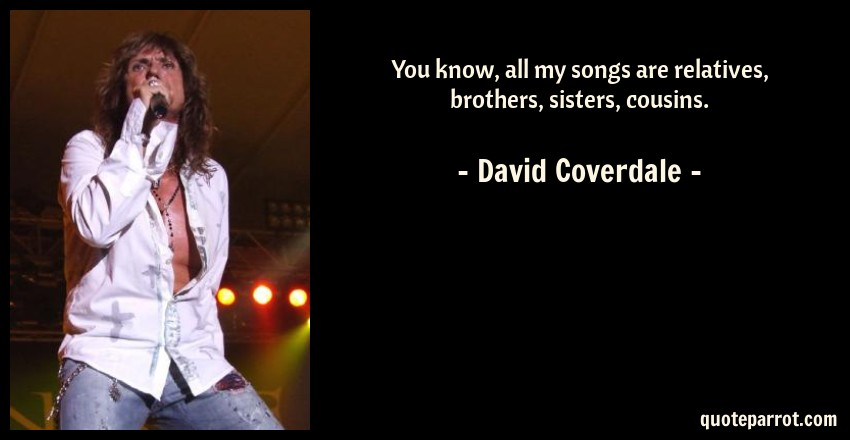 You know, all my songs are relatives, brothers, sisters    by David