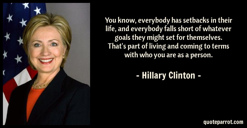 Hillary Clinton Quote: You know, everybody has setbacks in their life, and everybody falls short of whatever goals they might set for themselves. That's part of living and coming to terms with who you are as a person.