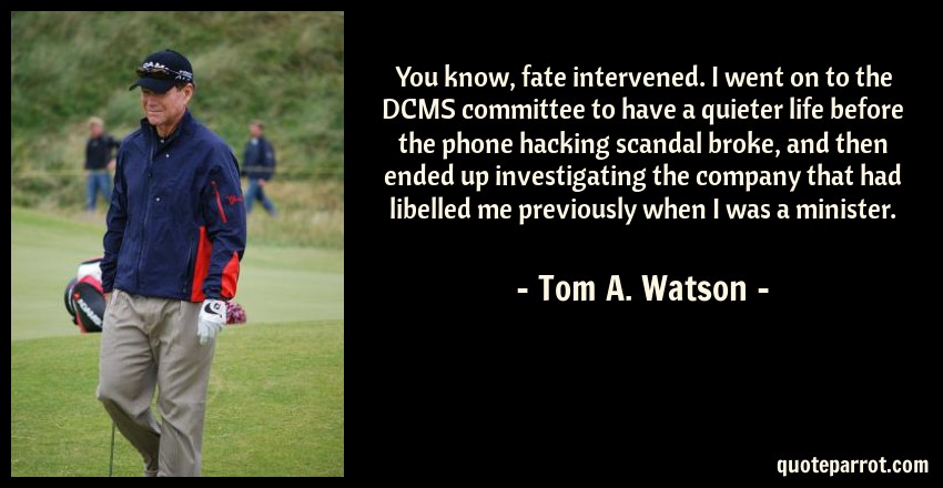 Tom A. Watson Quote: You know, fate intervened. I went on to the DCMS committee to have a quieter life before the phone hacking scandal broke, and then ended up investigating the company that had libelled me previously when I was a minister.