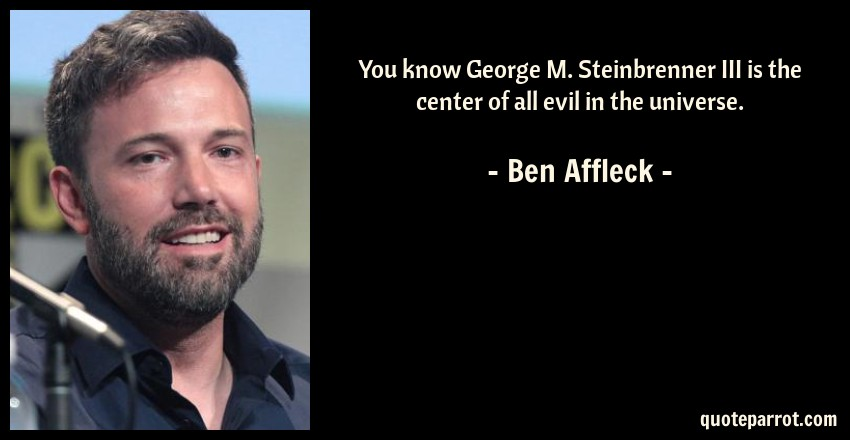Ben Affleck Quote: You know George M. Steinbrenner III is the center of all evil in the universe.