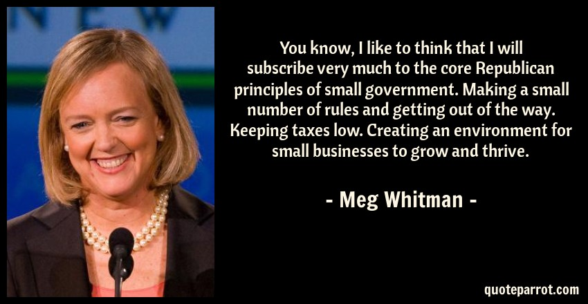 Meg Whitman Quote: You know, I like to think that I will subscribe very much to the core Republican principles of small government. Making a small number of rules and getting out of the way. Keeping taxes low. Creating an environment for small businesses to grow and thrive.