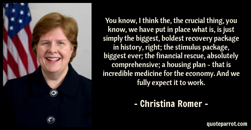 Christina Romer Quote: You know, I think the, the crucial thing, you know, we have put in place what is, is just simply the biggest, boldest recovery package in history, right; the stimulus package, biggest ever; the financial rescue, absolutely comprehensive; a housing plan - that is incredible medicine for the economy. And we fully expect it to work.