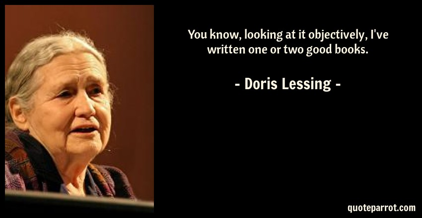Doris Lessing Quote: You know, looking at it objectively, I've written one or two good books.
