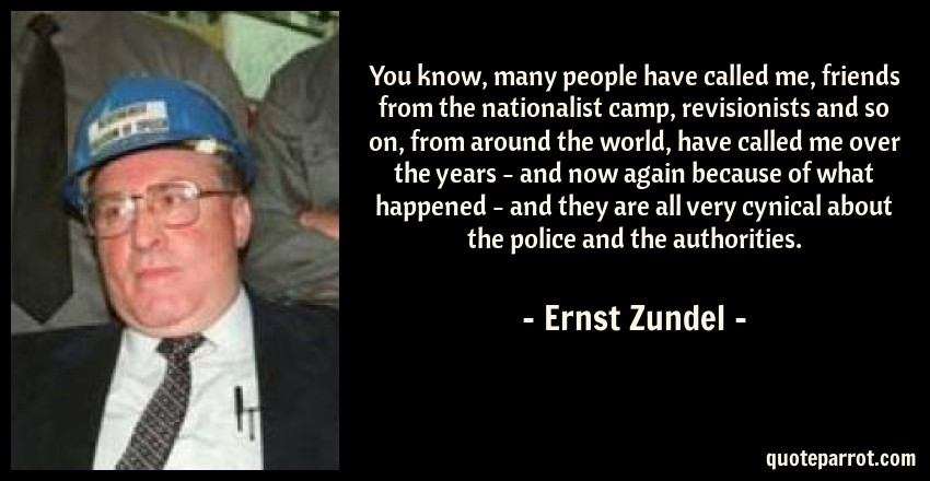 Ernst Zundel Quote: You know, many people have called me, friends from the nationalist camp, revisionists and so on, from around the world, have called me over the years - and now again because of what happened - and they are all very cynical about the police and the authorities.