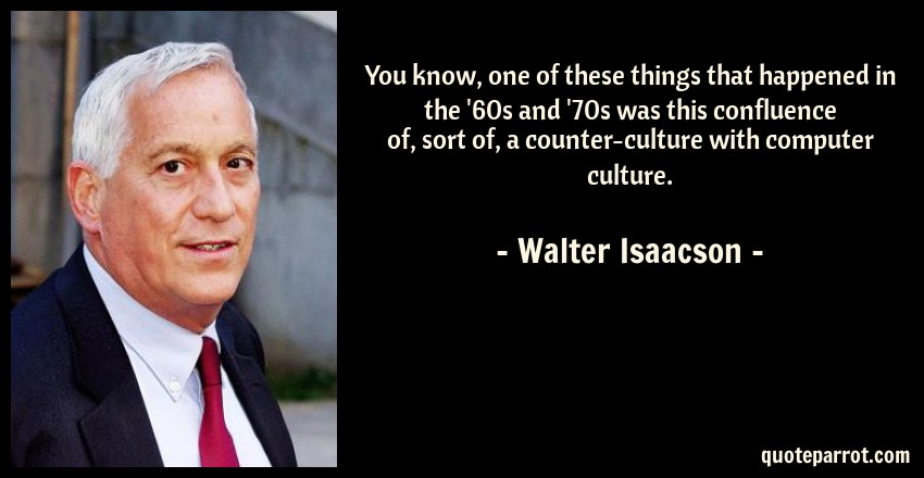 Walter Isaacson Quote: You know, one of these things that happened in the '60s and '70s was this confluence of, sort of, a counter-culture with computer culture.