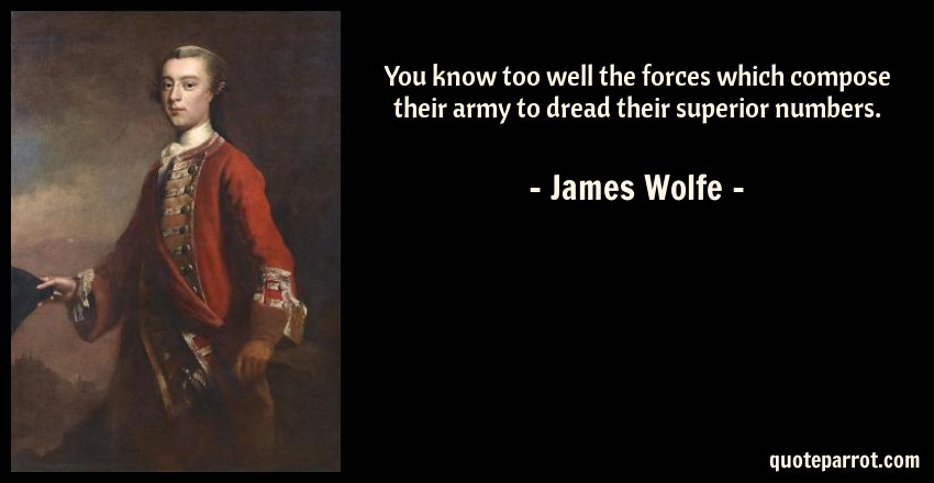 James Wolfe Quote: You know too well the forces which compose their army to dread their superior numbers.