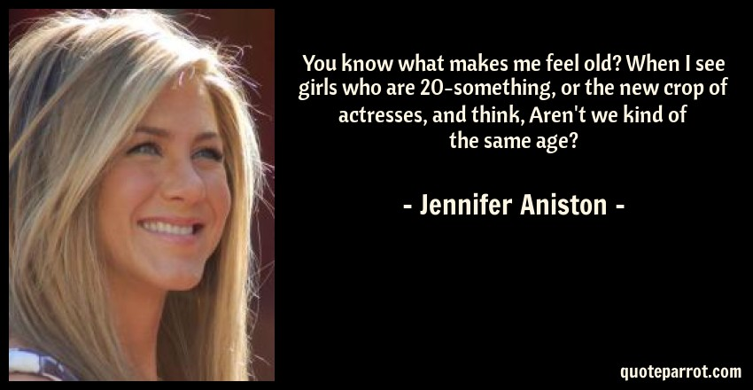 Jennifer Aniston Quote: You know what makes me feel old? When I see girls who are 20-something, or the new crop of actresses, and think, Aren't we kind of the same age?