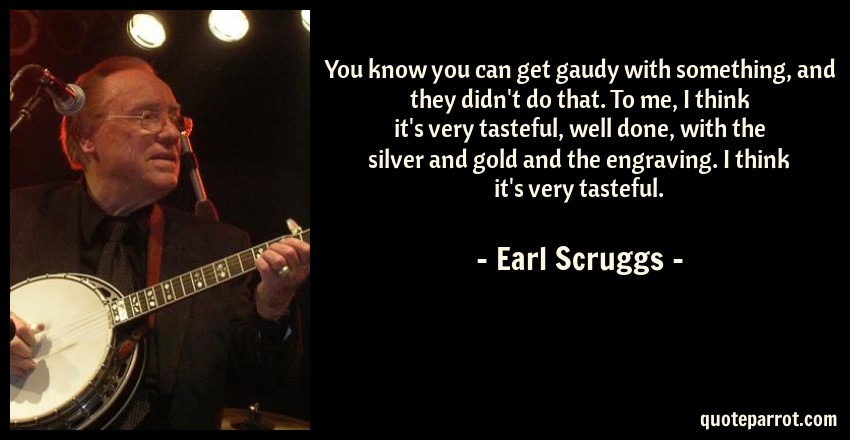 Earl Scruggs Quote: You know you can get gaudy with something, and they didn't do that. To me, I think it's very tasteful, well done, with the silver and gold and the engraving. I think it's very tasteful.