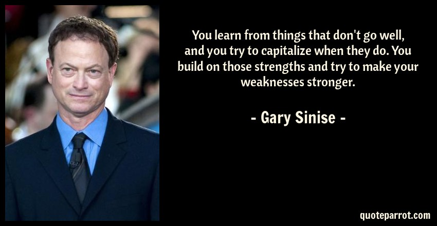 Gary Sinise Quote: You learn from things that don't go well, and you try to capitalize when they do. You build on those strengths and try to make your weaknesses stronger.
