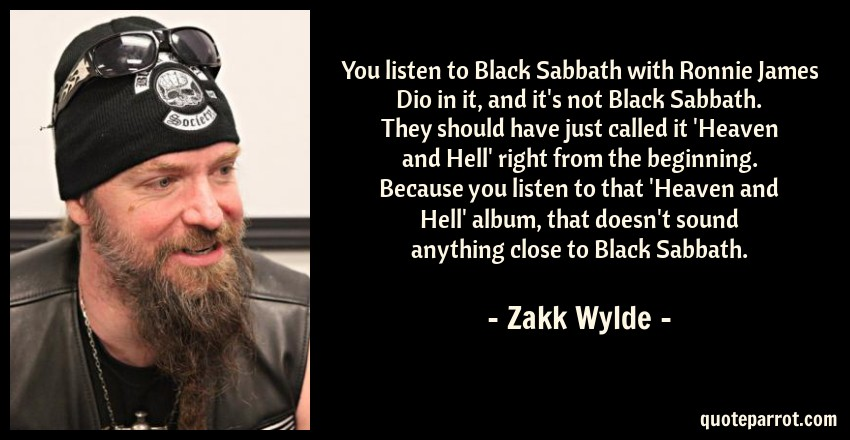 Zakk Wylde Quote: You listen to Black Sabbath with Ronnie James Dio in it, and it's not Black Sabbath. They should have just called it 'Heaven and Hell' right from the beginning. Because you listen to that 'Heaven and Hell' album, that doesn't sound anything close to Black Sabbath.
