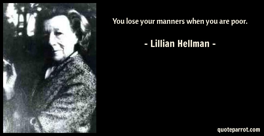 Lillian Hellman Quote: You lose your manners when you are poor.
