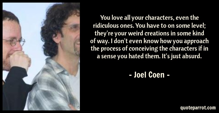 Joel Coen Quote: You love all your characters, even the ridiculous ones. You have to on some level; they're your weird creations in some kind of way. I don't even know how you approach the process of conceiving the characters if in a sense you hated them. It's just absurd.