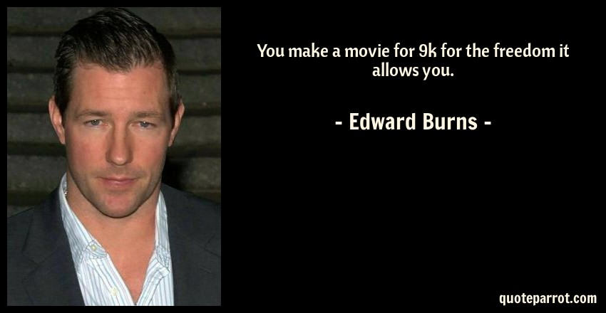 Edward Burns Quote: You make a movie for 9k for the freedom it allows you.