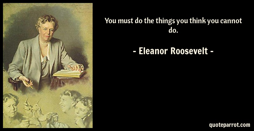 You Must Do The Things You Think You Cannot Do By Eleanor Roosevelt