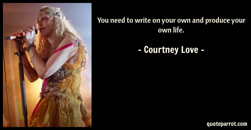 Courtney Love Quote: You need to write on your own and produce your own life.