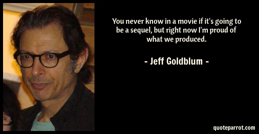 Jeff Goldblum Quote: You never know in a movie if it's going to be a sequel, but right now I'm proud of what we produced.