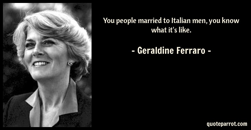 Geraldine Ferraro Quote: You people married to Italian men, you know what it's like.