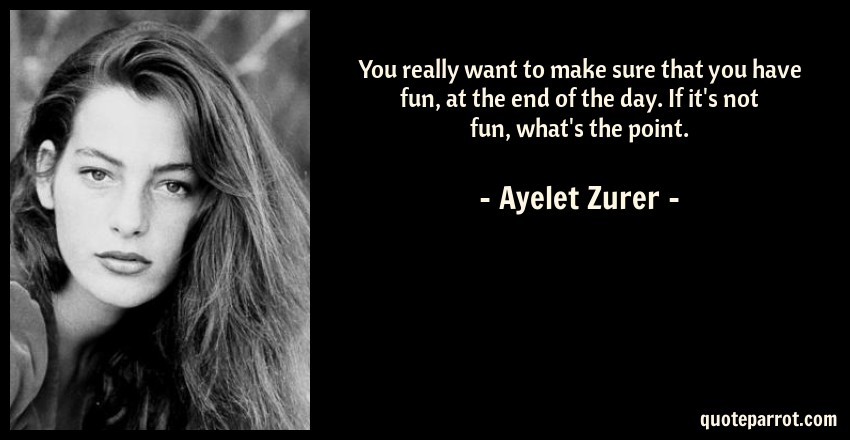Ayelet Zurer Quote: You really want to make sure that you have fun, at the end of the day. If it's not fun, what's the point.