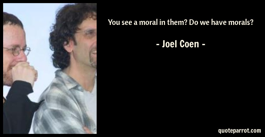 Joel Coen Quote: You see a moral in them? Do we have morals?