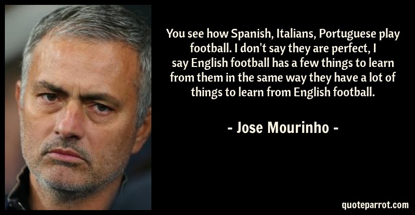 Jose Mourinho Quote: You see how Spanish, Italians, Portuguese play football. I don't say they are perfect, I say English football has a few things to learn from them in the same way they have a lot of things to learn from English football.