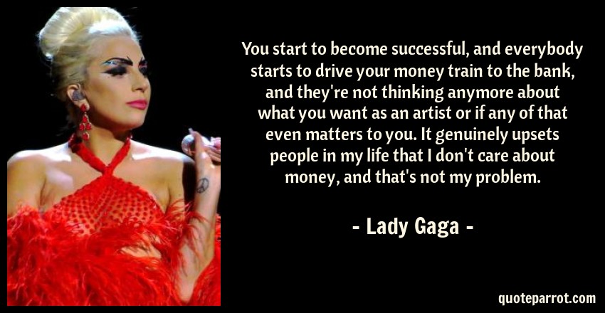 Lady Gaga Quote: You start to become successful, and everybody starts to drive your money train to the bank, and they're not thinking anymore about what you want as an artist or if any of that even matters to you. It genuinely upsets people in my life that I don't care about money, and that's not my problem.
