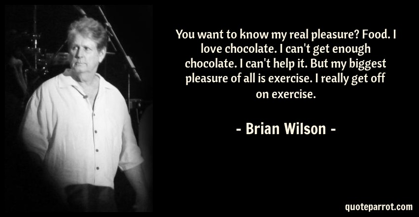 Brian Wilson Quote: You want to know my real pleasure? Food. I love chocolate. I can't get enough chocolate. I can't help it. But my biggest pleasure of all is exercise. I really get off on exercise.