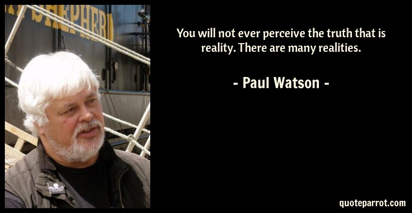 Paul Watson Quote: You will not ever perceive the truth that is reality. There are many realities.