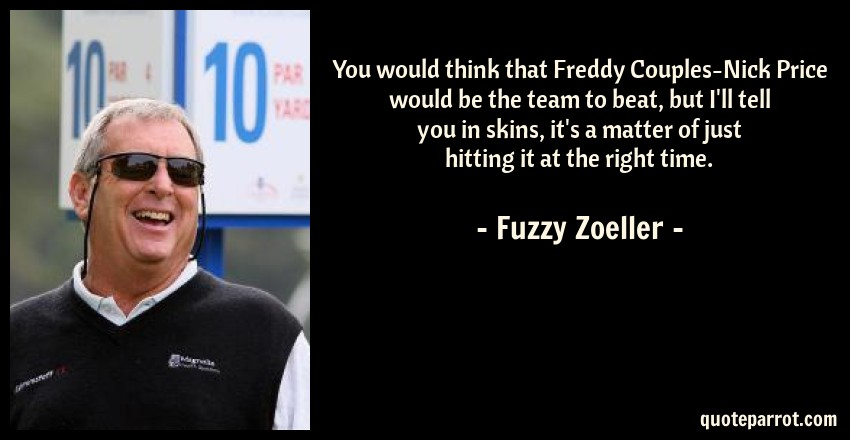 Fuzzy Zoeller Quote: You would think that Freddy Couples-Nick Price would be the team to beat, but I'll tell you in skins, it's a matter of just hitting it at the right time.