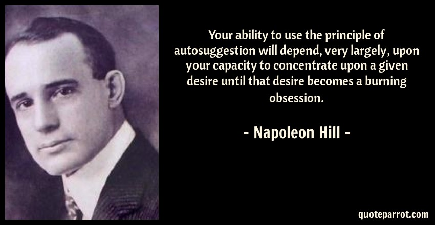 Napoleon Hill Quote: Your ability to use the principle of autosuggestion will depend, very largely, upon your capacity to concentrate upon a given desire until that desire becomes a burning obsession.