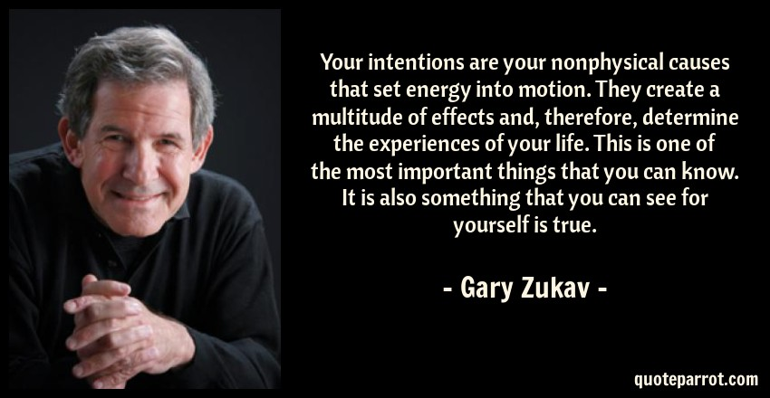 Gary Zukav Quote: Your intentions are your nonphysical causes that set energy into motion. They create a multitude of effects and, therefore, determine the experiences of your life. This is one of the most important things that you can know. It is also something that you can see for yourself is true.