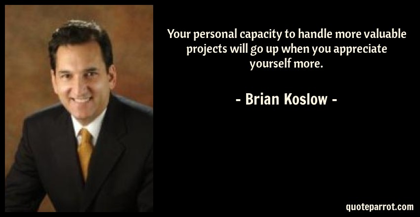 Brian Koslow Quote: Your personal capacity to handle more valuable projects will go up when you appreciate yourself more.