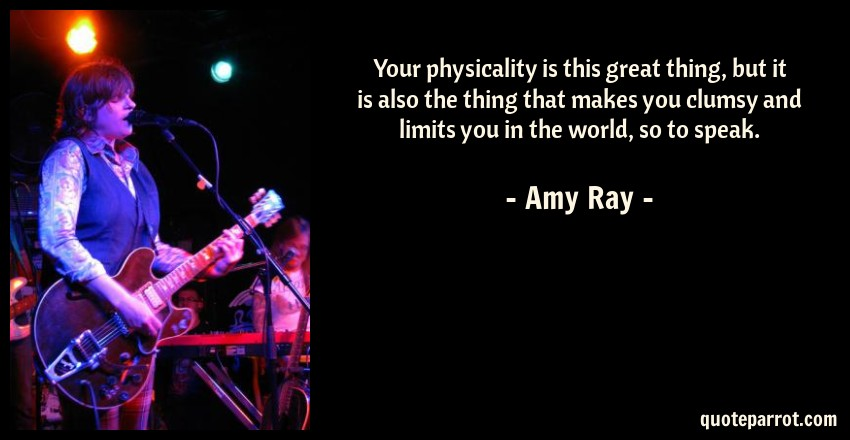 Amy Ray Quote: Your physicality is this great thing, but it is also the thing that makes you clumsy and limits you in the world, so to speak.