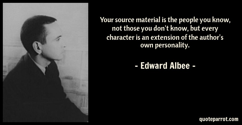 Edward Albee Quote: Your source material is the people you know, not those you don't know, but every character is an extension of the author's own personality.