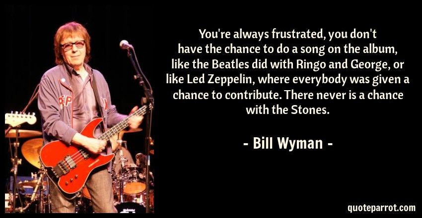 Bill Wyman Quote: You're always frustrated, you don't have the chance to do a song on the album, like the Beatles did with Ringo and George, or like Led Zeppelin, where everybody was given a chance to contribute. There never is a chance with the Stones.