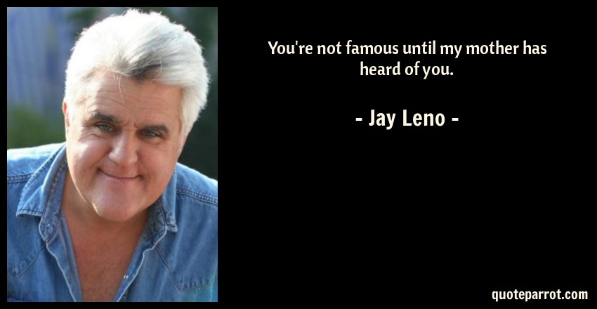 Jay Leno Quote: You're not famous until my mother has heard of you.
