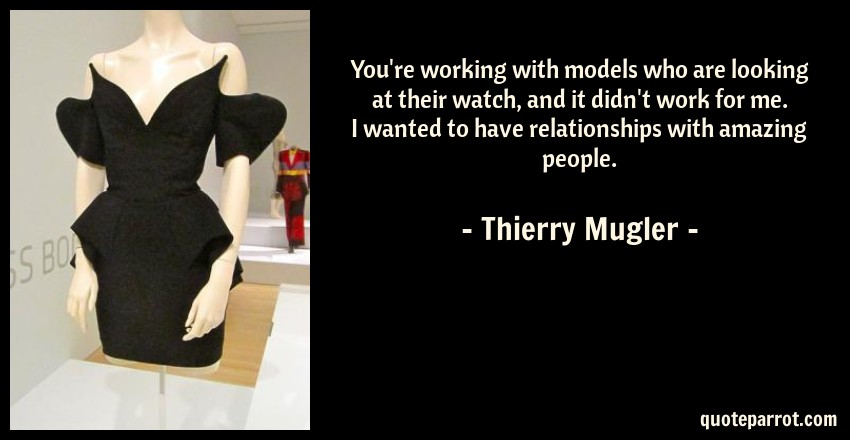 Thierry Mugler Quote: You're working with models who are looking at their watch, and it didn't work for me. I wanted to have relationships with amazing people.