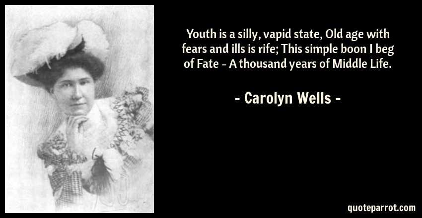 Carolyn Wells Quote: Youth is a silly, vapid state, Old age with fears and ills is rife; This simple boon I beg of Fate - A thousand years of Middle Life.