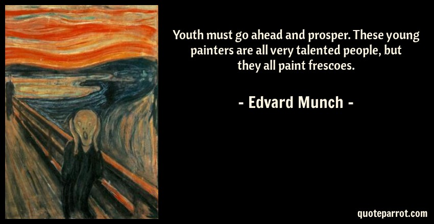 Edvard Munch Quote: Youth must go ahead and prosper. These young painters are all very talented people, but they all paint frescoes.