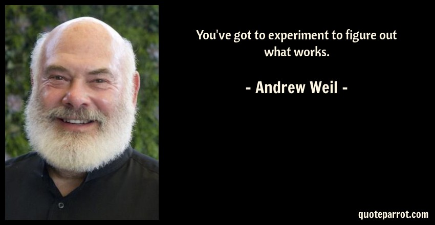 Andrew Weil Quote: You've got to experiment to figure out what works.