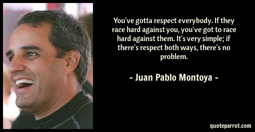 Juan Pablo Montoya Quote: You've gotta respect everybody. If they race hard against you, you've got to race hard against them. It's very simple; if there's respect both ways, there's no problem.