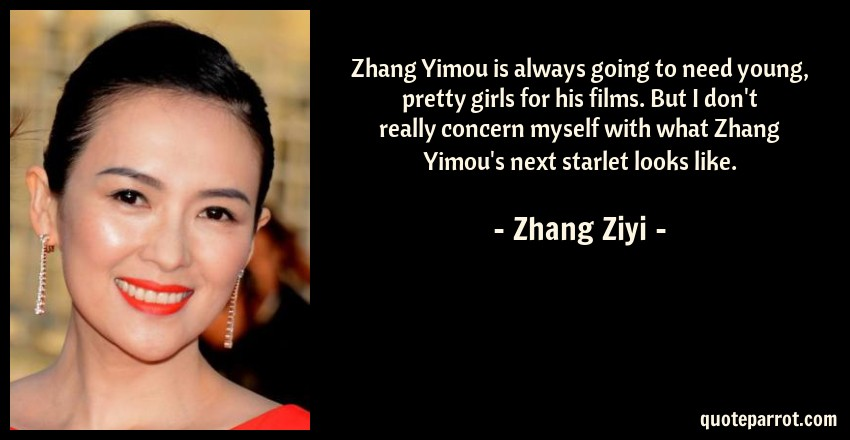 Zhang Ziyi Quote: Zhang Yimou is always going to need young, pretty girls for his films. But I don't really concern myself with what Zhang Yimou's next starlet looks like.
