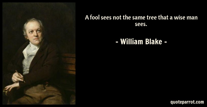 William Blake Quote: A fool sees not the same tree that a wise man sees.
