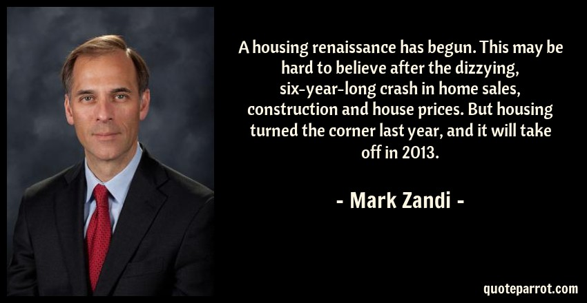 Mark Zandi Quote: A housing renaissance has begun. This may be hard to believe after the dizzying, six-year-long crash in home sales, construction and house prices. But housing turned the corner last year, and it will take off in 2013.